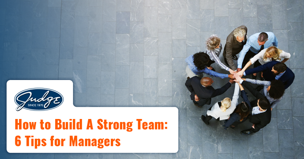 How to Build a Strong Team - 6 Tips for Managers